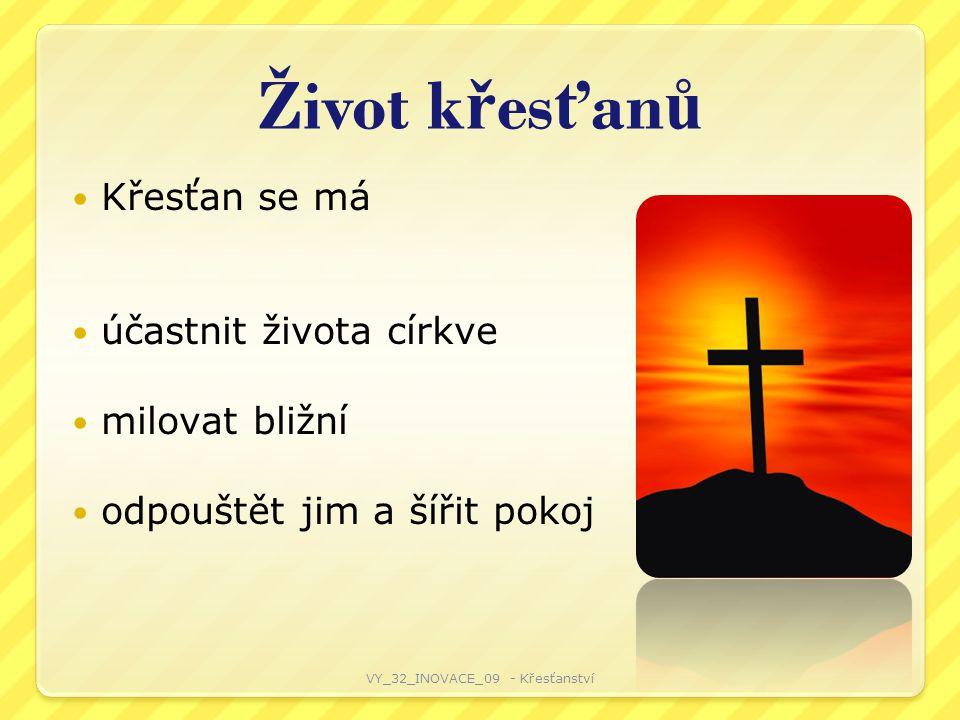 Život k ř es ť an ů Křesťan se má účastnit života církve milovat bližní odpouštět jim a šířit pokoj VY_32_INOVACE_09 - Křesťanství