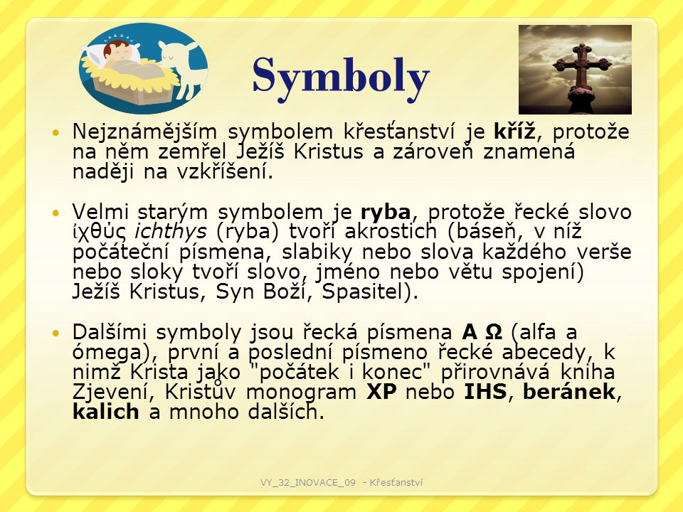 Symboly Nejznámějším symbolem křesťanství je kříž, protože na něm zemřel Ježíš Kristus a zároveň znamená naději na vzkříšení.