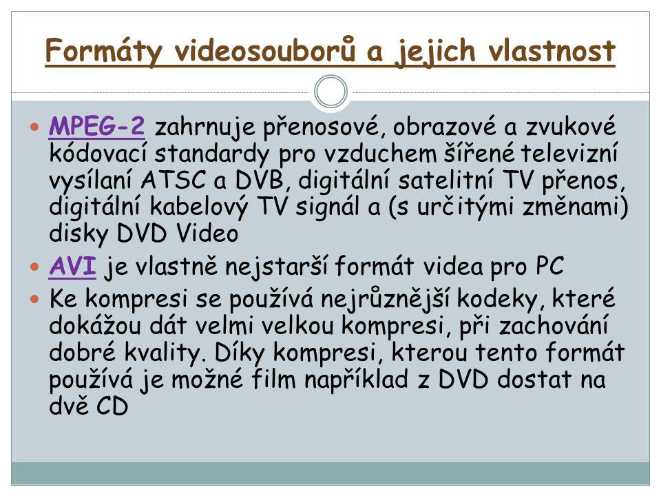 Formáty videosouborů a jejich vlastnost MPEG-2 zahrnuje přenosové, obrazové a zvukové kódovací standardy pro vzduchem šířené televizní vysílaní ATSC a DVB, digitální satelitní TV přenos, digitální kabelový TV signál a (s určitými změnami) disky DVD Video AVI je vlastně nejstarší formát videa pro PC Ke kompresi se používá nejrůznější kodeky, které dokážou dát velmi velkou kompresi, při zachování dobré kvality.