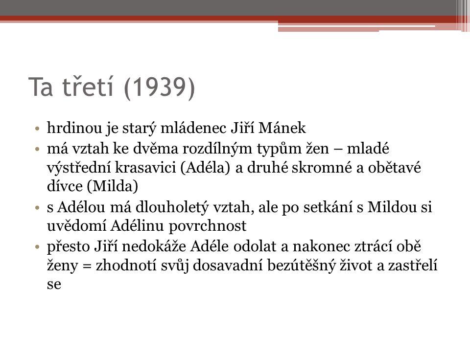 Ta třetí (1939) hrdinou je starý mládenec Jiří Mánek má vztah ke dvěma rozdílným typům žen – mladé výstřední krasavici (Adéla) a druhé skromné a obětavé dívce (Milda) s Adélou má dlouholetý vztah, ale po setkání s Mildou si uvědomí Adélinu povrchnost přesto Jiří nedokáže Adéle odolat a nakonec ztrácí obě ženy = zhodnotí svůj dosavadní bezútěšný život a zastřelí se