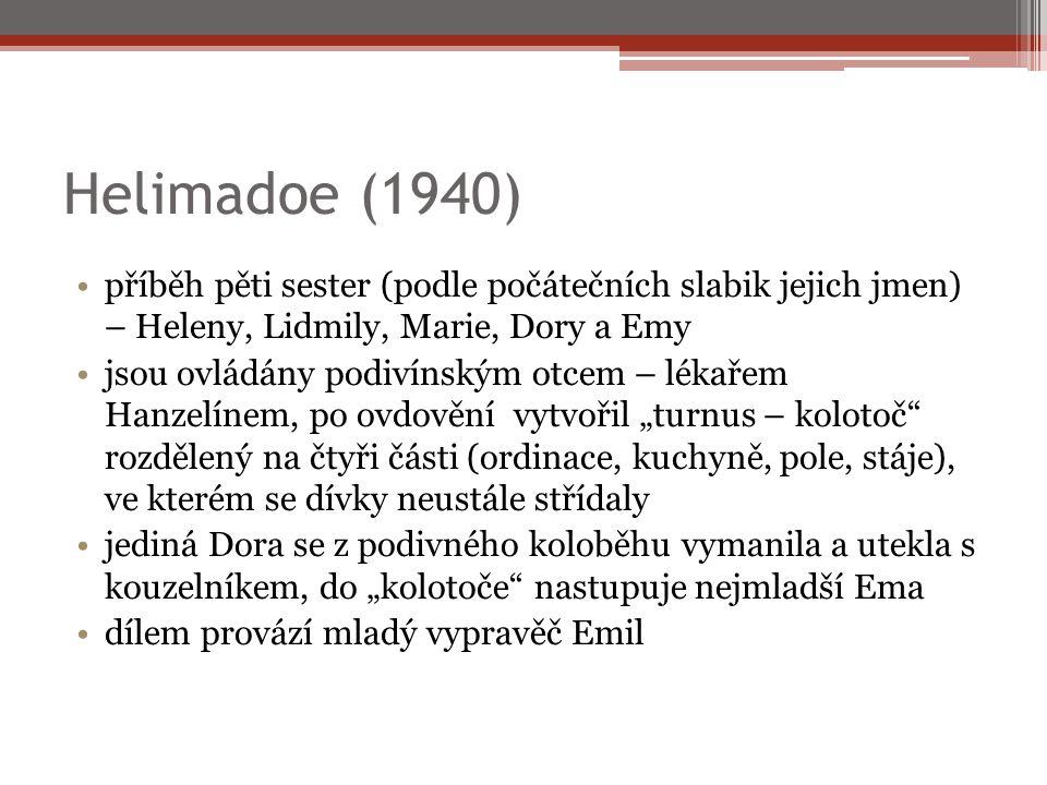 """Helimadoe (1940) příběh pěti sester (podle počátečních slabik jejich jmen) – Heleny, Lidmily, Marie, Dory a Emy jsou ovládány podivínským otcem – lékařem Hanzelínem, po ovdovění vytvořil """"turnus – kolotoč rozdělený na čtyři části (ordinace, kuchyně, pole, stáje), ve kterém se dívky neustále střídaly jediná Dora se z podivného koloběhu vymanila a utekla s kouzelníkem, do """"kolotoče nastupuje nejmladší Ema dílem provází mladý vypravěč Emil"""