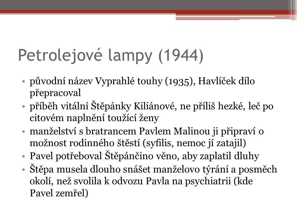 Petrolejové lampy (1944) původní název Vyprahlé touhy (1935), Havlíček dílo přepracoval příběh vitální Štěpánky Kiliánové, ne příliš hezké, leč po citovém naplnění toužící ženy manželství s bratrancem Pavlem Malinou ji připraví o možnost rodinného štěstí (syfilis, nemoc jí zatajil) Pavel potřeboval Štěpánčino věno, aby zaplatil dluhy Štěpa musela dlouho snášet manželovo týrání a posměch okolí, než svolila k odvozu Pavla na psychiatrii (kde Pavel zemřel)