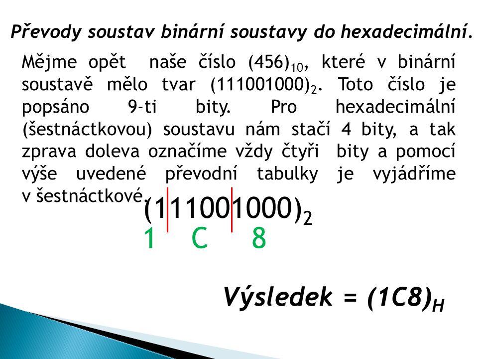 Převody soustav binární soustavy do hexadecimální. (111001000) 2 Výsledek = (1C8) H Mějme opět naše číslo (456) 10, které v binární soustavě mělo tvar