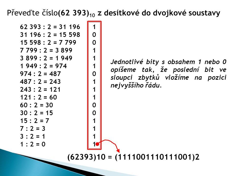 Převeďte číslo(62 393) 10 z desítkové do dvojkové soustavy 62 393 : 2 = 31 196 1 31 196 : 2 = 15 598 0 15 598 : 2 = 7 799 0 7 799 : 2 = 3 899 1 3 899