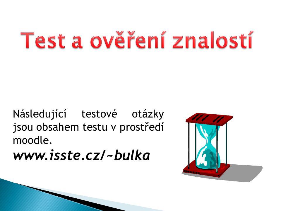 Následující testové otázky jsou obsahem testu v prostředí moodle. www.isste.cz/~bulka