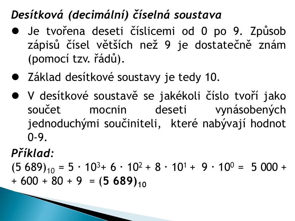 Desítková (decimální) číselná soustava Je tvořena deseti číslicemi od 0 po 9. Způsob zápisů čísel větších než 9 je dostatečně znám (pomocí tzv. řádů).