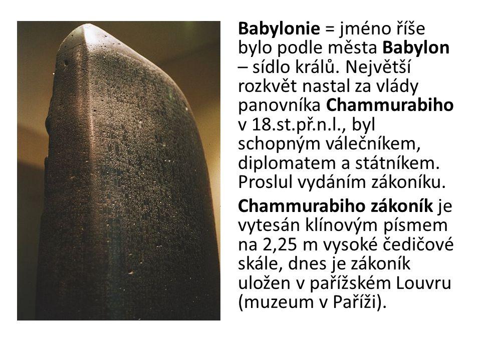 Babylonie = jméno říše bylo podle města Babylon – sídlo králů. Největší rozkvět nastal za vlády panovníka Chammurabiho v 18.st.př.n.l., byl schopným v