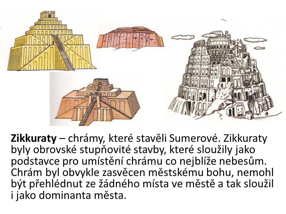 Zikkuraty – chrámy, které stavěli Sumerové. Zikkuraty byly obrovské stupňovité stavby, které sloužily jako podstavce pro umístění chrámu co nejblíže n