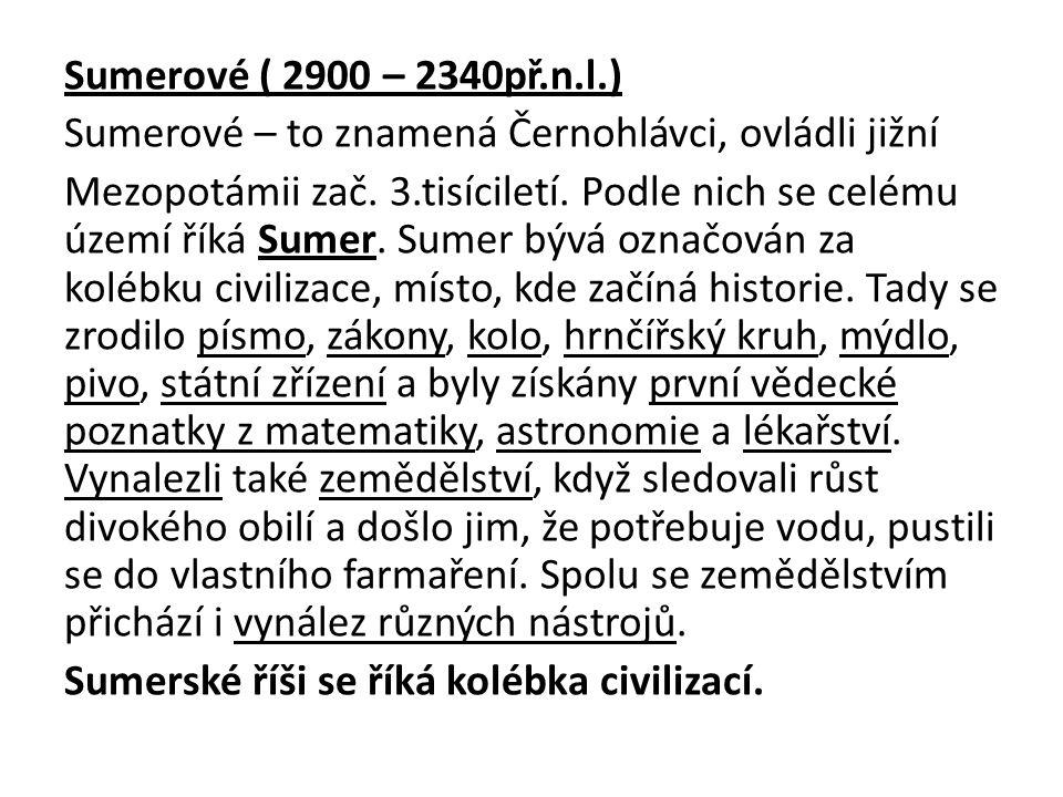 Sumerové ( 2900 – 2340př.n.l.) Sumerové – to znamená Černohlávci, ovládli jižní Mezopotámii zač. 3.tisíciletí. Podle nich se celému území říká Sumer.
