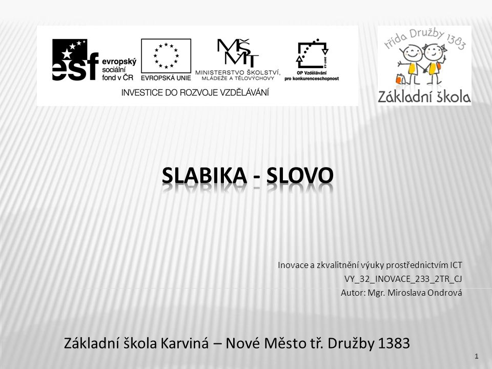 Název vzdělávacího materiálu Slabika - slovo Číslo vzdělávacího materiálu VY_32_INOVACE_233_2TR_CJ Číslo šablony III/2 Autor Miroslava Ondrová, Mgr.