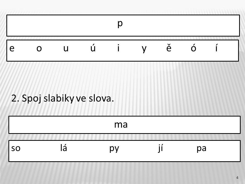 4 p solápyjí pa e o u ú i y ě ó í 2. Spoj slabiky ve slova. ma