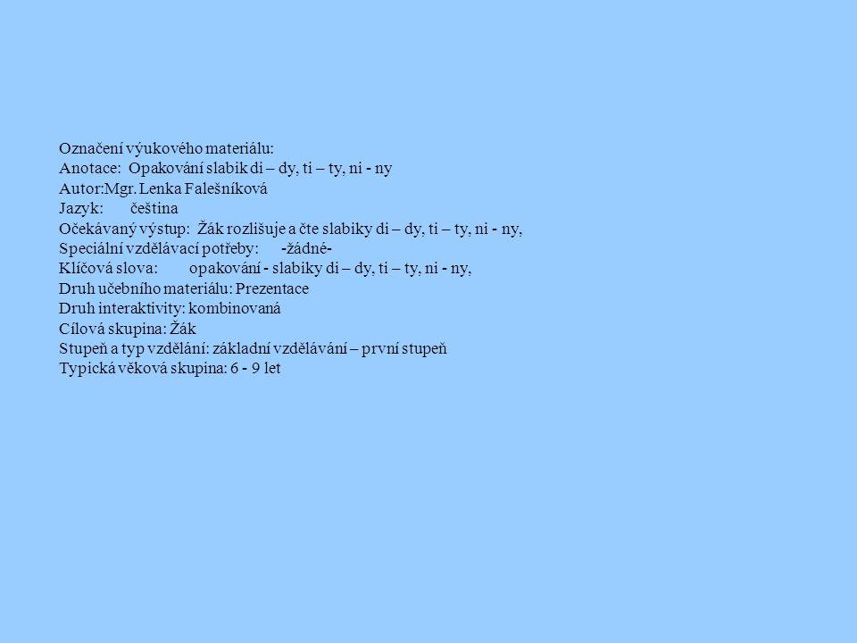 Označení výukového materiálu: Anotace: Opakování slabik di – dy, ti – ty, ni - ny Autor:Mgr. Lenka Falešníková Jazyk: čeština Očekávaný výstup: Žák ro