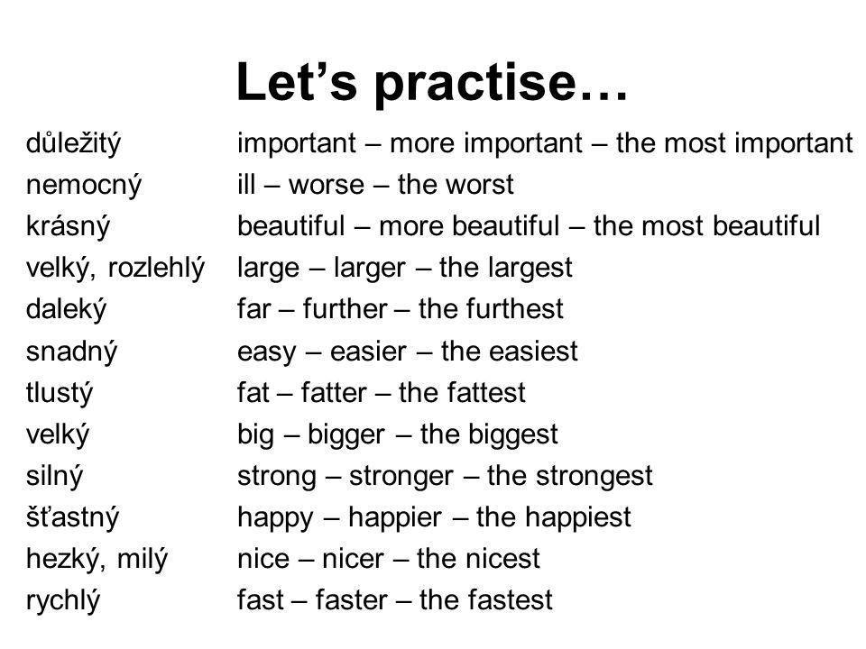 Let's practise… důležitý nemocný krásný velký, rozlehlý daleký snadný tlustý velký silný šťastný hezký, milý rychlý important – more important – the m
