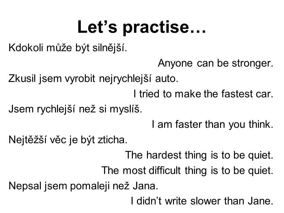 Let's practise… Kdokoli může být silnější. Anyone can be stronger. Zkusil jsem vyrobit nejrychlejší auto. I tried to make the fastest car. Jsem rychle