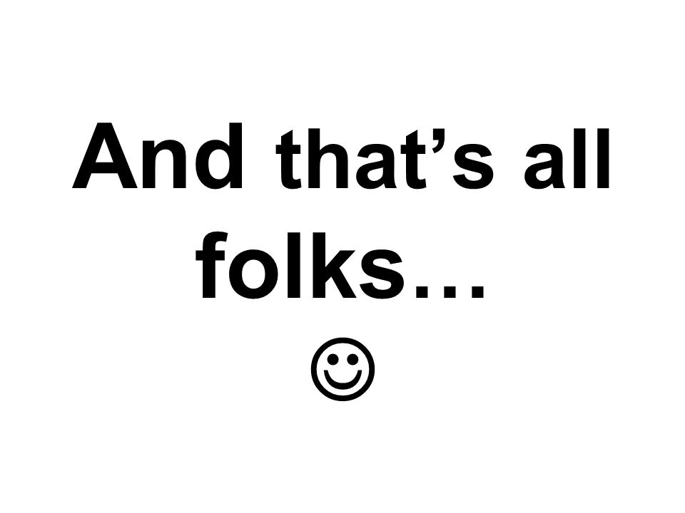 And that's all folks … And that's all folks …