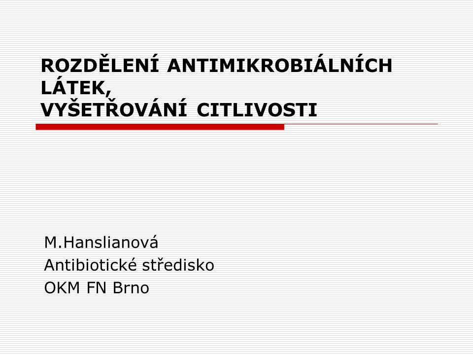 ROZDĚLENÍ ANTIMIKROBIÁLNÍCH LÁTEK, VYŠETŘOVÁNÍ CITLIVOSTI M.Hanslianová Antibiotické středisko OKM FN Brno