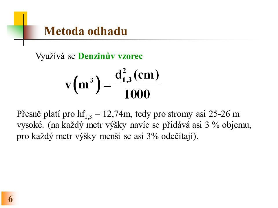6 Metoda odhadu Využívá se Denzinův vzorec Přesně platí pro hf 1,3 = 12,74m, tedy pro stromy asi 25-26 m vysoké. (na každý metr výšky navíc se přidává