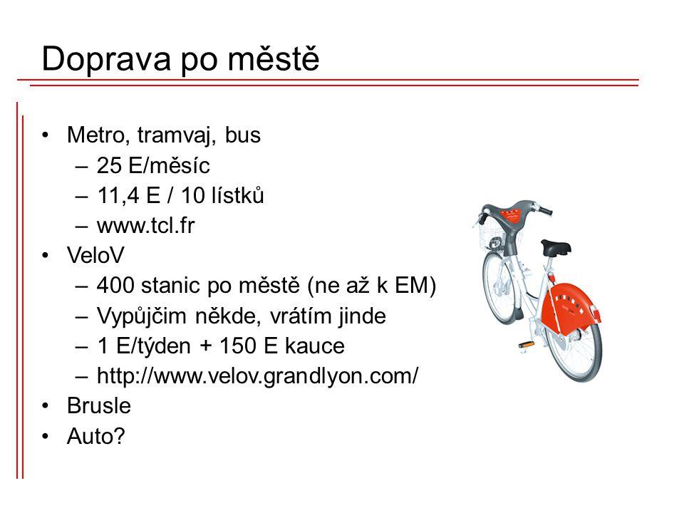 Metro, tramvaj, bus –25 E/měsíc –11,4 E / 10 lístků –www.tcl.fr VeloV –400 stanic po městě (ne až k EM) –Vypůjčim někde, vrátím jinde –1 E/týden + 150