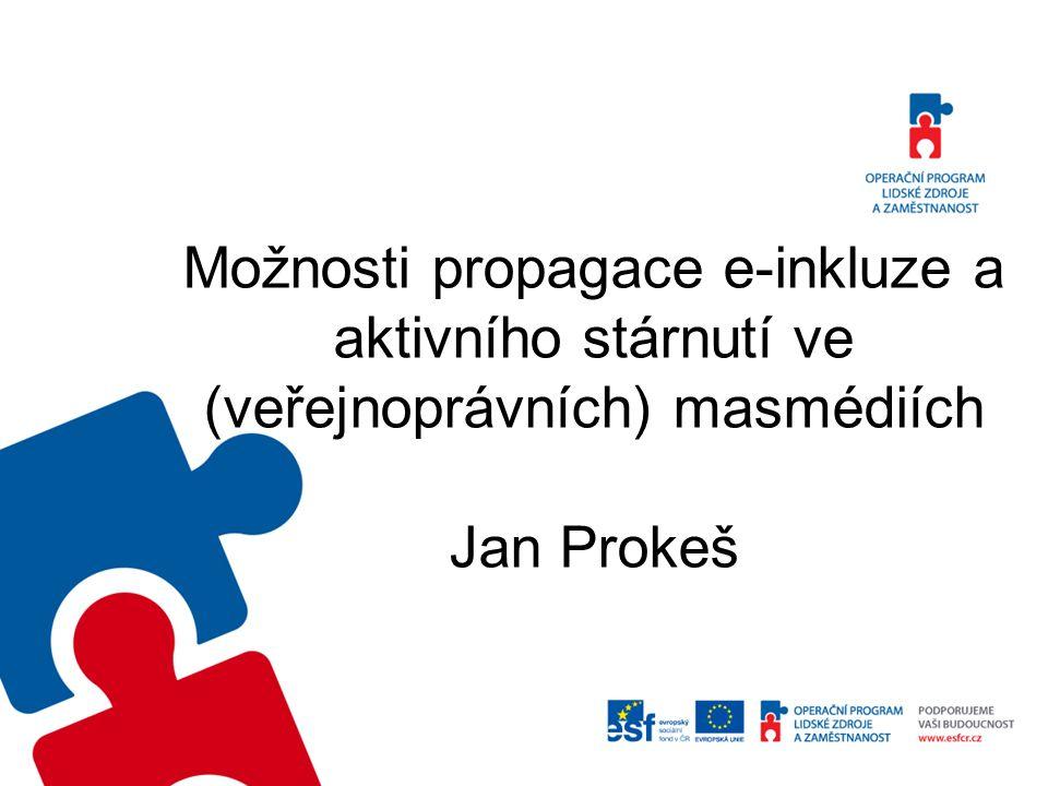 Možnosti propagace e-inkluze a aktivního stárnutí ve (veřejnoprávních) masmédiích Jan Prokeš