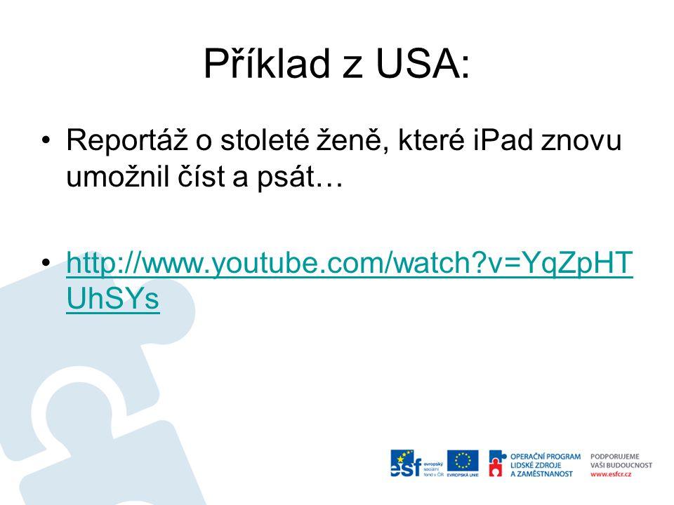 Příklad z USA: Reportáž o stoleté ženě, které iPad znovu umožnil číst a psát… http://www.youtube.com/watch v=YqZpHT UhSYshttp://www.youtube.com/watch v=YqZpHT UhSYs
