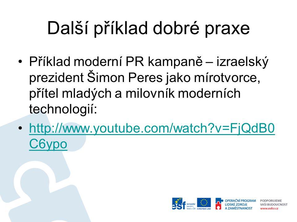 Další příklad dobré praxe Příklad moderní PR kampaně – izraelský prezident Šimon Peres jako mírotvorce, přítel mladých a milovník moderních technologií: http://www.youtube.com/watch v=FjQdB0 C6ypohttp://www.youtube.com/watch v=FjQdB0 C6ypo