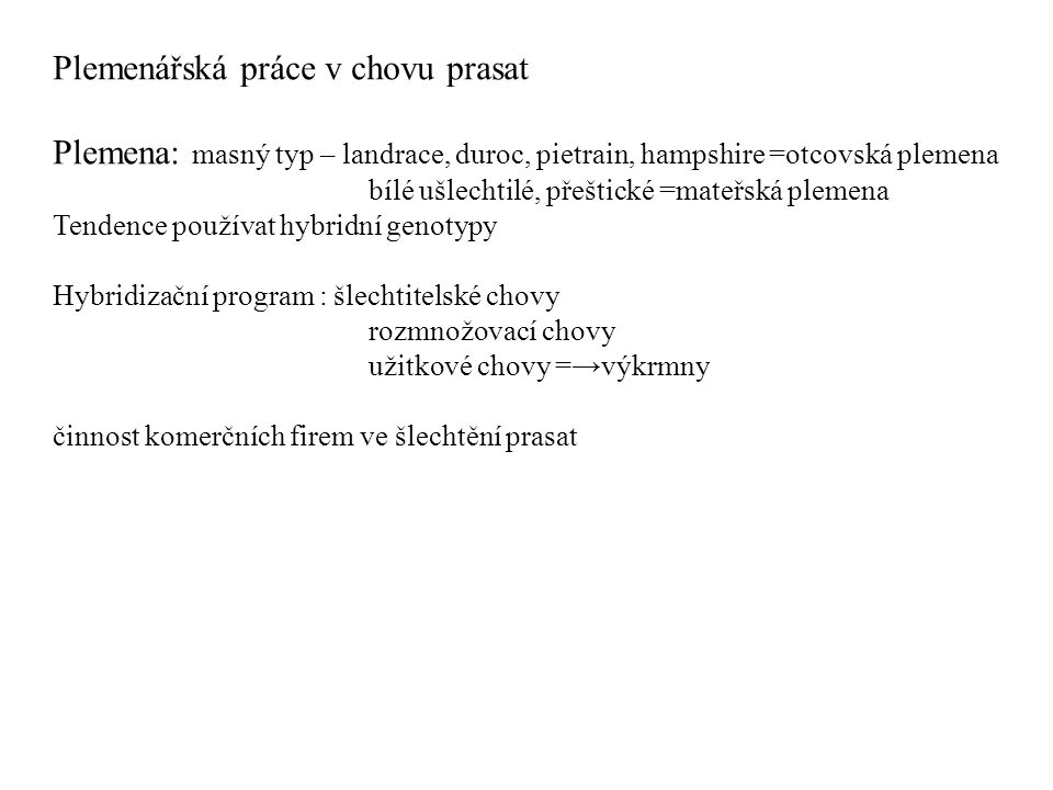 Plemenářská práce v chovu prasat Plemena: masný typ – landrace, duroc, pietrain, hampshire =otcovská plemena bílé ušlechtilé, přeštické =mateřská plem