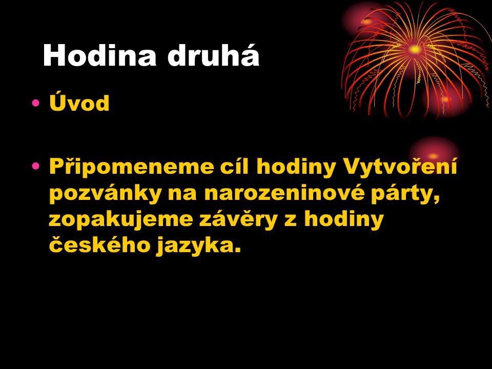 Hodina druhá Úvod Připomeneme cíl hodiny Vytvoření pozvánky na narozeninové párty, zopakujeme závěry z hodiny českého jazyka.