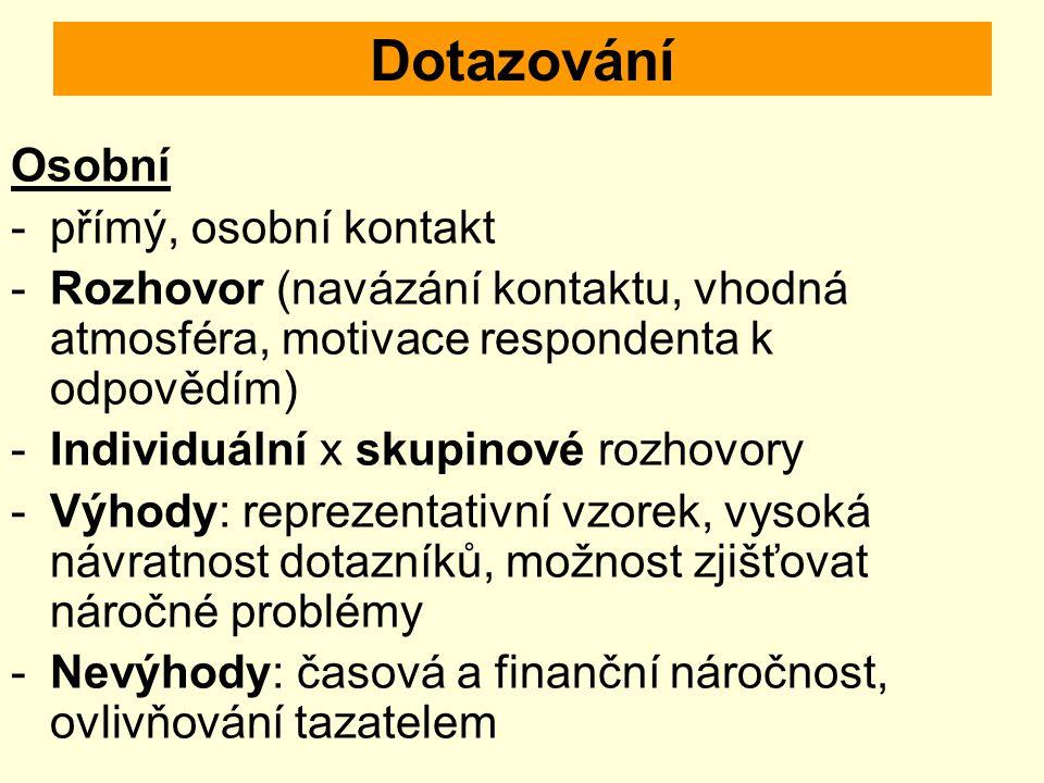 Dotazování Osobní -přímý, osobní kontakt -Rozhovor (navázání kontaktu, vhodná atmosféra, motivace respondenta k odpovědím) -Individuální x skupinové r