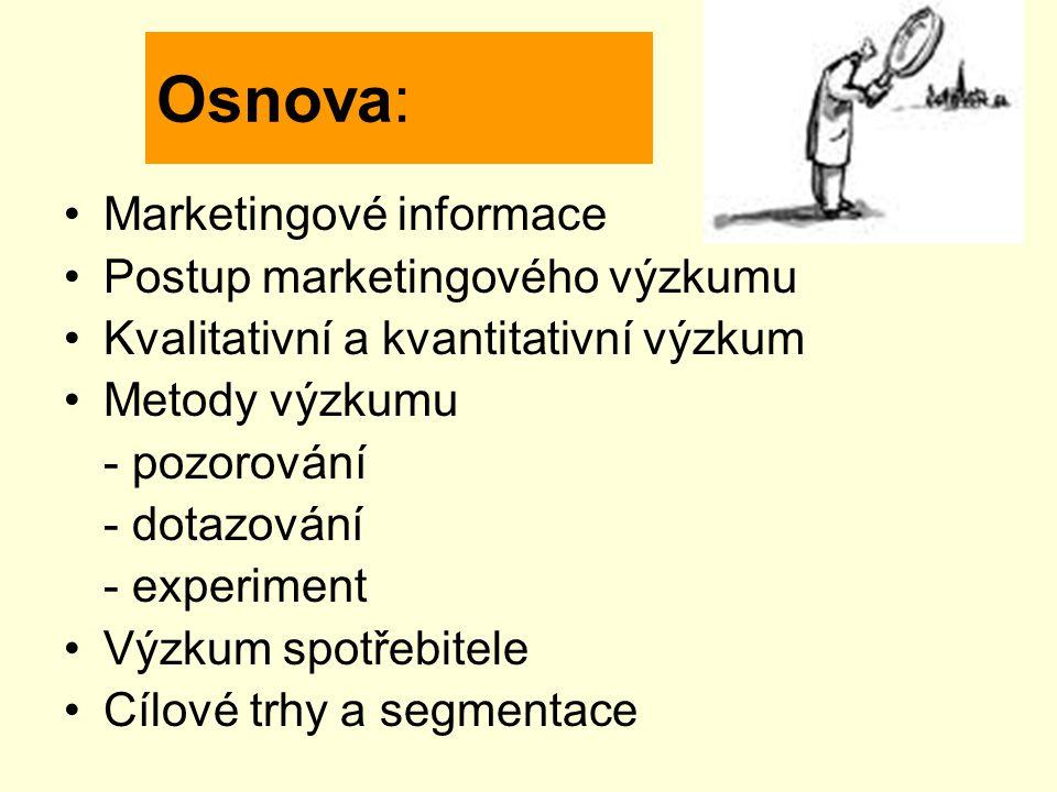 Osnova: Marketingové informace Postup marketingového výzkumu Kvalitativní a kvantitativní výzkum Metody výzkumu - pozorování - dotazování - experiment Výzkum spotřebitele Cílové trhy a segmentace