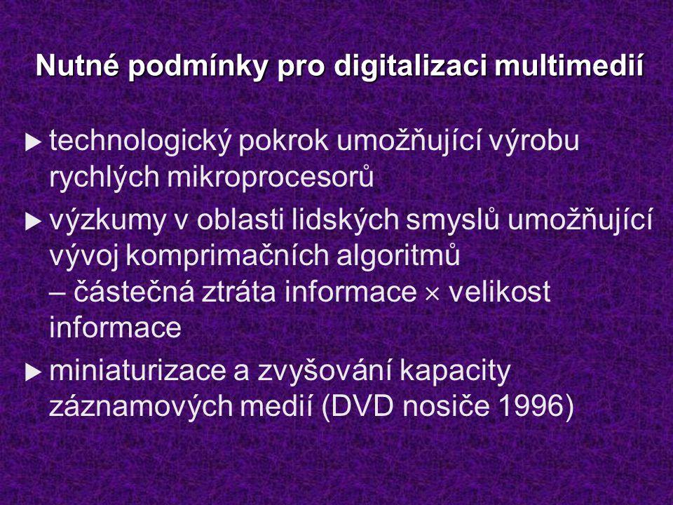Nutné podmínky pro digitalizaci multimedií  technologický pokrok umožňující výrobu rychlých mikroprocesorů  výzkumy v oblasti lidských smyslů umožňující vývoj komprimačních algoritmů – částečná ztráta informace  velikost informace  miniaturizace a zvyšování kapacity záznamových medií (DVD nosiče 1996)