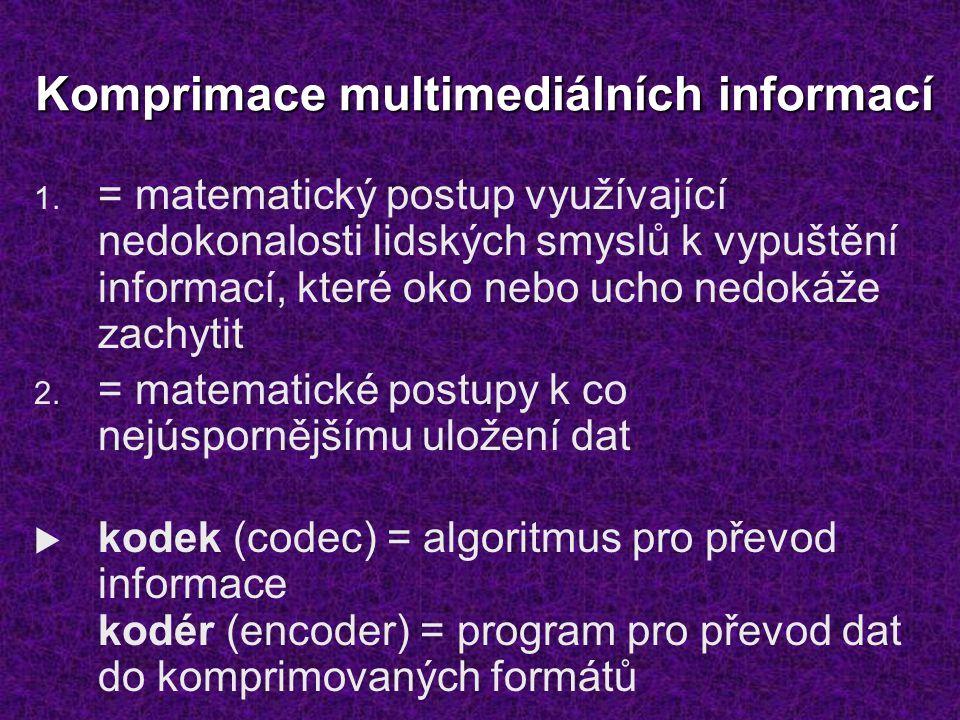 Komprimace multimediálních informací 1. = matematický postup využívající nedokonalosti lidských smyslů k vypuštění informací, které oko nebo ucho nedo