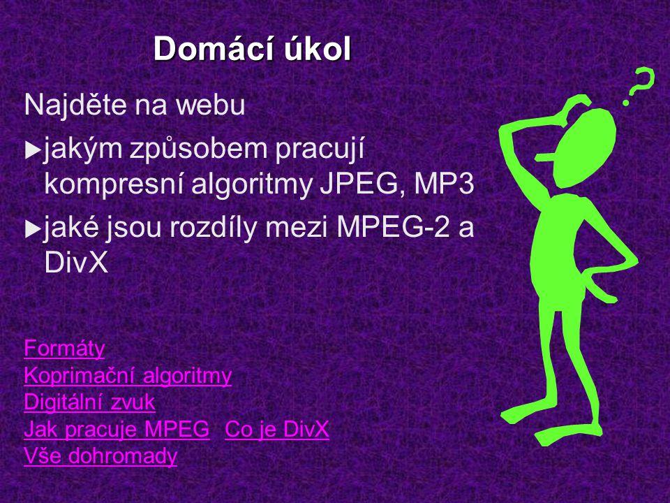 Domácí úkol Najděte na webu  jakým způsobem pracují kompresní algoritmy JPEG, MP3  jaké jsou rozdíly mezi MPEG-2 a DivX Formáty Koprimační algoritmy Digitální zvuk Jak pracuje MPEGCo je DivX Vše dohromady