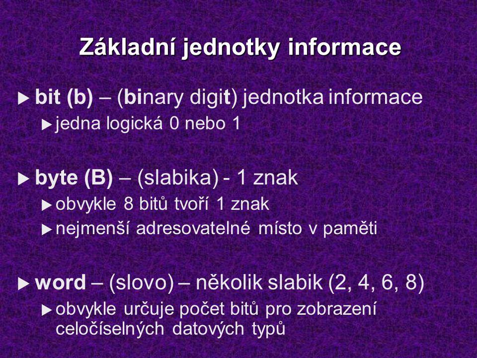 Základní jednotky informace  bit (b) – (binary digit) jednotka informace  jedna logická 0 nebo 1  byte (B) – (slabika) - 1 znak  obvykle 8 bitů tvoří 1 znak  nejmenší adresovatelné místo v paměti  word – (slovo) – několik slabik (2, 4, 6, 8)  obvykle určuje počet bitů pro zobrazení celočíselných datových typů