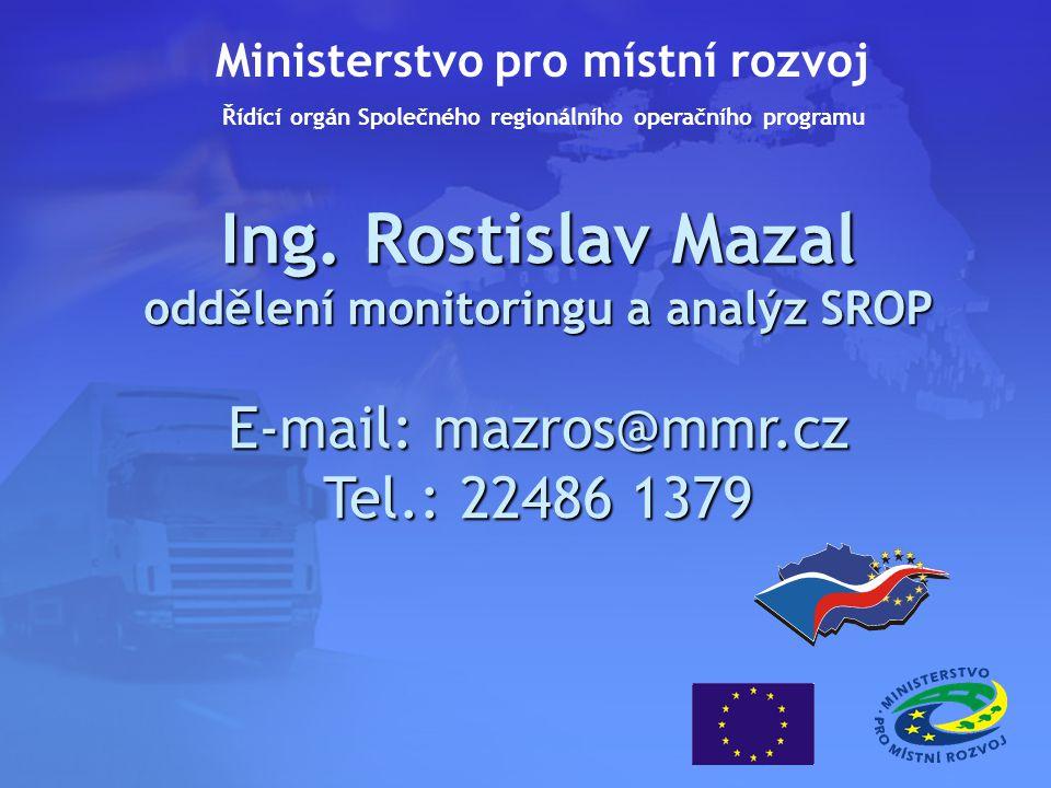 Ing. Rostislav Mazal oddělení monitoringu a analýz SROP E-mail: mazros@mmr.cz Tel.: 22486 1379 Ministerstvo pro místní rozvoj Řídící orgán Společného