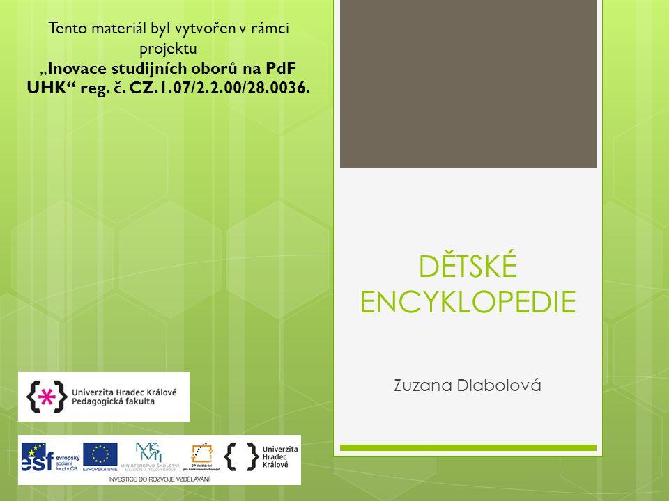"""DĚTSKÉ ENCYKLOPEDIE Zuzana Dlabolová Tento materiál byl vytvořen v rámci projektu """"Inovace studijních oborů na PdF UHK reg."""