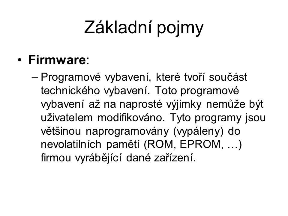 Základní pojmy Firmware: –Programové vybavení, které tvoří součást technického vybavení. Toto programové vybavení až na naprosté výjimky nemůže být už
