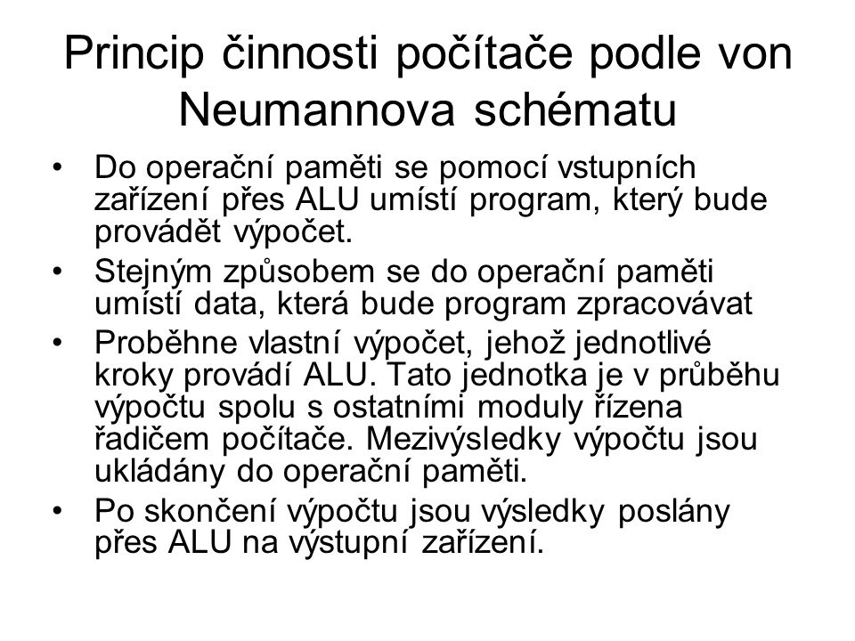 Princip činnosti počítače podle von Neumannova schématu Do operační paměti se pomocí vstupních zařízení přes ALU umístí program, který bude provádět v