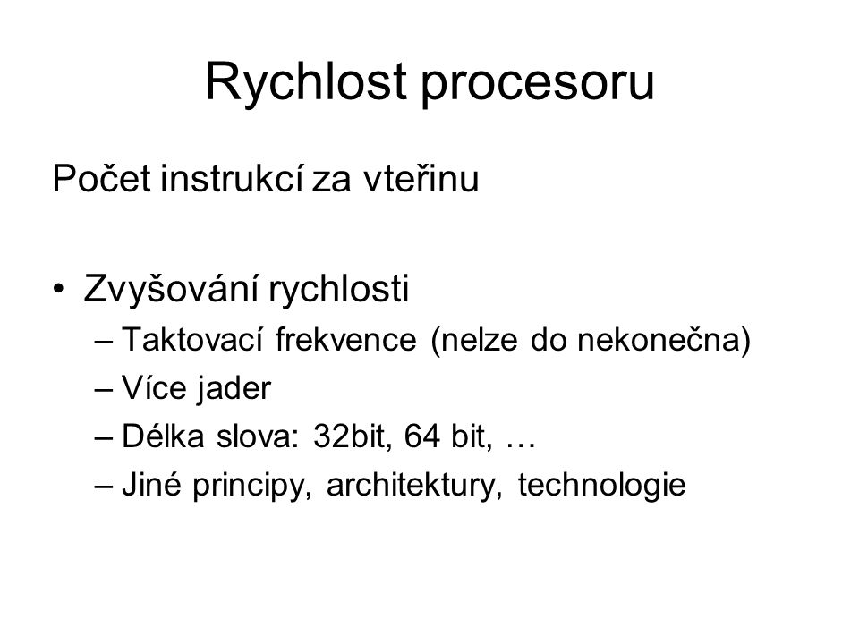 Rychlost procesoru Počet instrukcí za vteřinu Zvyšování rychlosti –Taktovací frekvence (nelze do nekonečna) –Více jader –Délka slova: 32bit, 64 bit, …