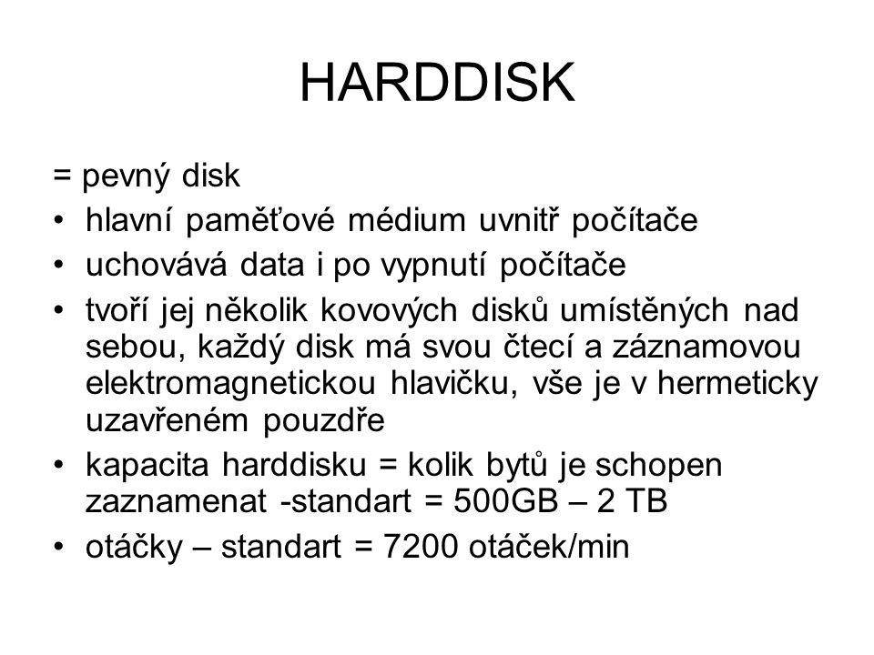 HARDDISK = pevný disk hlavní paměťové médium uvnitř počítače uchovává data i po vypnutí počítače tvoří jej několik kovových disků umístěných nad sebou