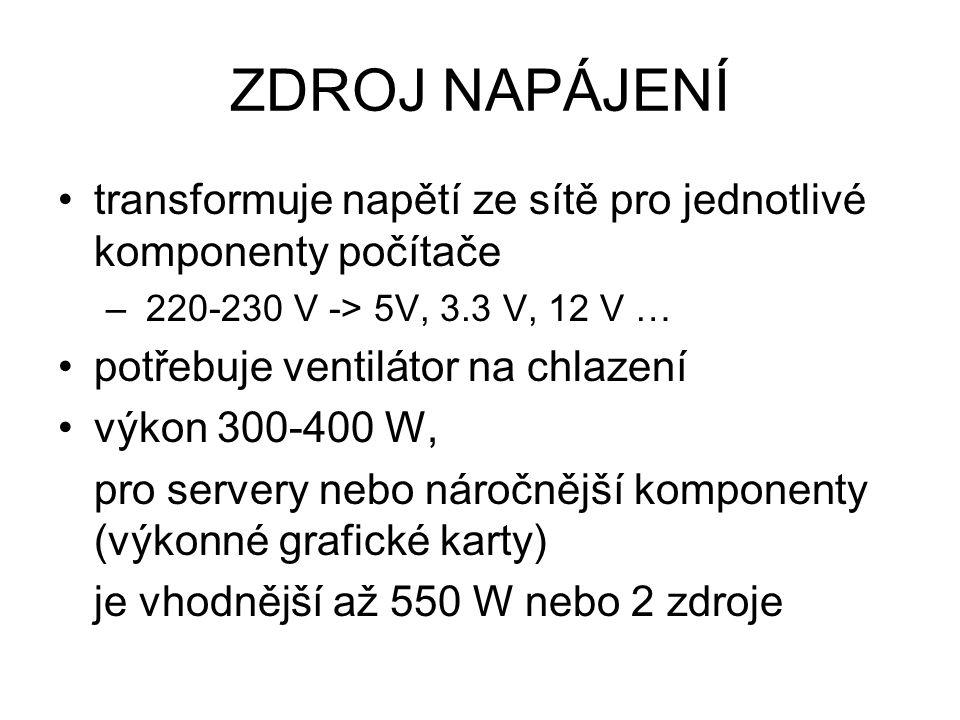 ZDROJ NAPÁJENÍ transformuje napětí ze sítě pro jednotlivé komponenty počítače – 220-230 V -> 5V, 3.3 V, 12 V … potřebuje ventilátor na chlazení výkon