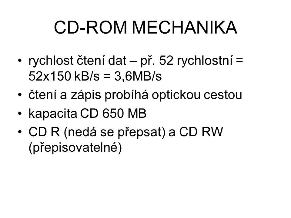 CD-ROM MECHANIKA rychlost čtení dat – př. 52 rychlostní = 52x150 kB/s = 3,6MB/s čtení a zápis probíhá optickou cestou kapacita CD 650 MB CD R (nedá se
