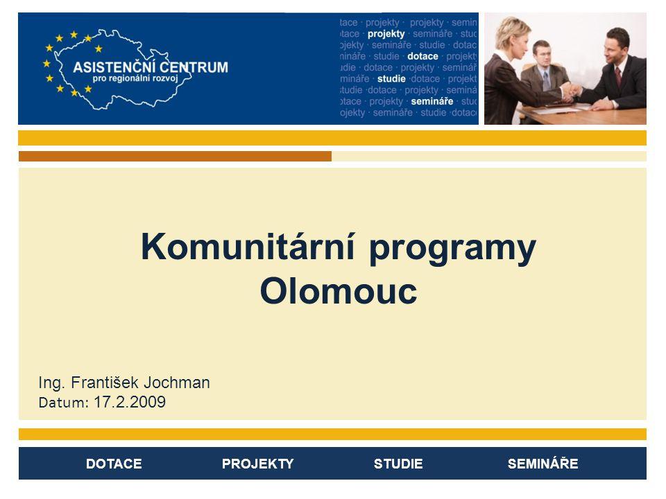 DOTACE PROJEKTY STUDIE SEMINÁŘE Komunitární programy Olomouc Ing. František Jochman Datum: 17.2.2009