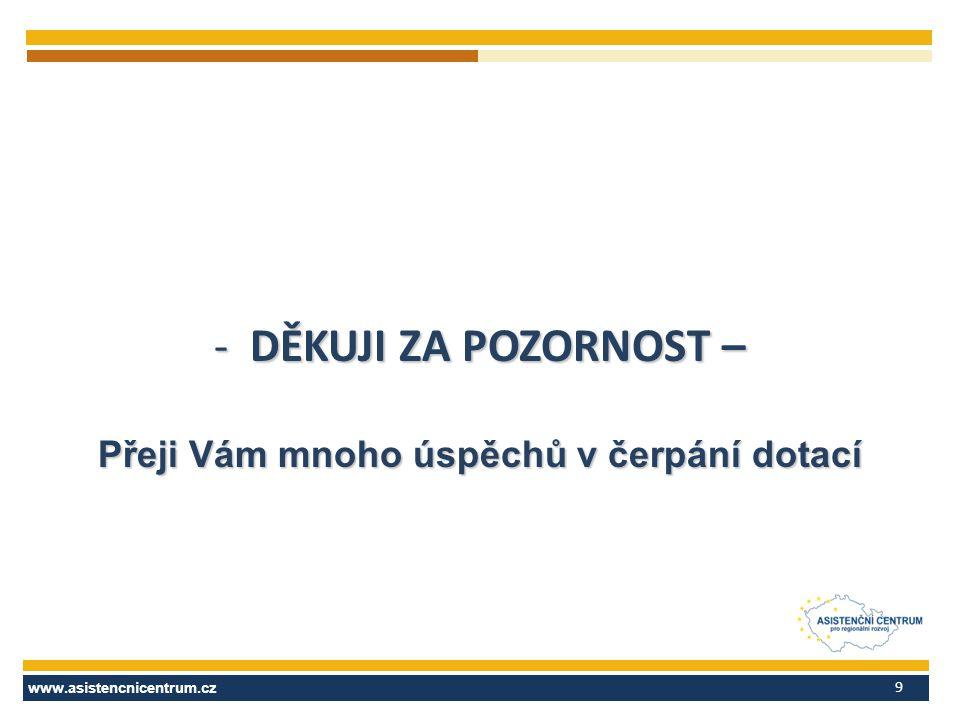 www.asistencnicentrum.cz 9 -DĚKUJI ZA POZORNOST – Přeji Vám mnoho úspěchů v čerpání dotací