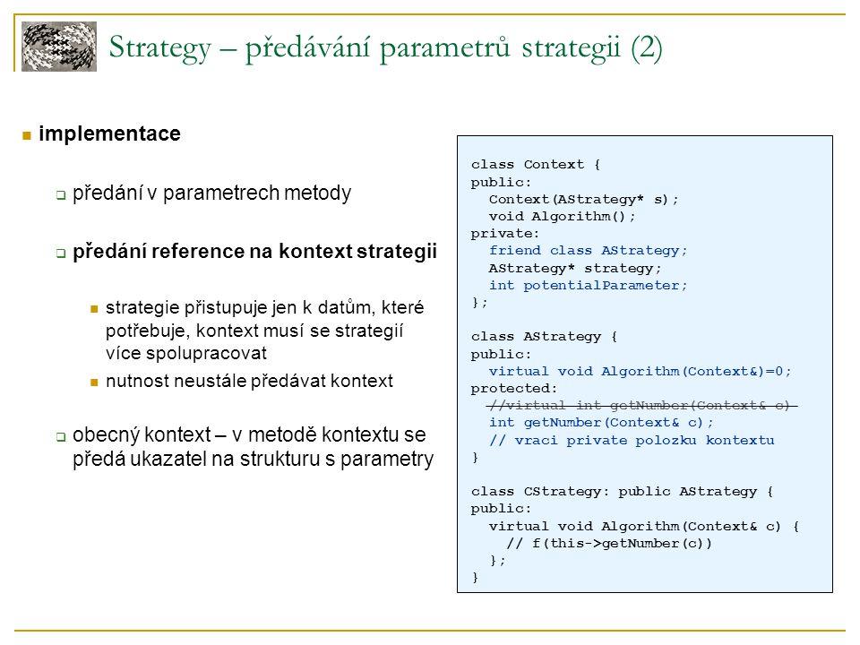 Strategy – předávání parametrů strategii (2) implementace  předání v parametrech metody  předání reference na kontext strategii strategie přistupuje jen k datům, které potřebuje, kontext musí se strategií více spolupracovat nutnost neustále předávat kontext  obecný kontext – v metodě kontextu se předá ukazatel na strukturu s parametry class Context { public: Context(AStrategy* s); void Algorithm(); private: friend class AStrategy; AStrategy* strategy; int potentialParameter; }; class AStrategy { public: virtual void Algorithm(Context&)=0; protected: //virtual int getNumber(Context& c) int getNumber(Context& c); // vraci private polozku kontextu } class CStrategy: public AStrategy { public: virtual void Algorithm(Context& c) { // f(this->getNumber(c)) }; }