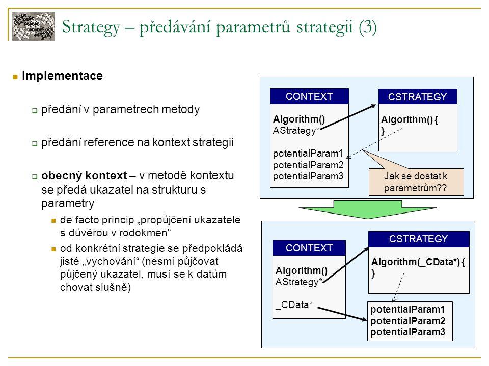 """Strategy – předávání parametrů strategii (3) implementace  předání v parametrech metody  předání reference na kontext strategii  obecný kontext – v metodě kontextu se předá ukazatel na strukturu s parametry de facto princip """"propůjčení ukazatele s důvěrou v rodokmen od konkrétní strategie se předpokládá jisté """"vychování (nesmí půjčovat půjčený ukazatel, musí se k datům chovat slušně) ."""