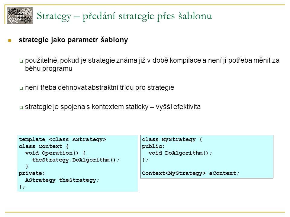 Strategy – předání strategie přes šablonu strategie jako parametr šablony  použitelné, pokud je strategie známa již v době kompilace a není ji potřeba měnit za běhu programu  není třeba definovat abstraktní třídu pro strategie  strategie je spojena s kontextem staticky – vyšší efektivita template class Context { void Operation() { theStrategy.DoAlgorithm(); } private: AStrategy theStrategy; }; class MyStrategy { public: void DoAlgorithm(); }; Context aContext;