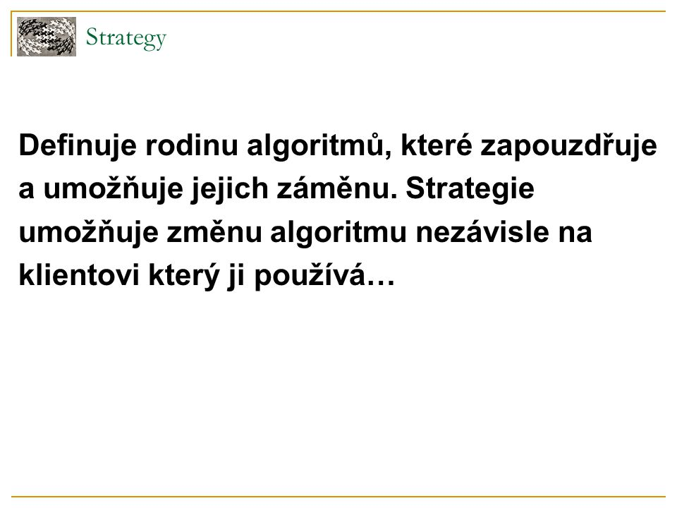 Strategy - použitelnost Použitelnost  pro více souvisejících tříd lišících se pouze chováním v klientské třídě můžeme volit jedno z mnoha chování  pokud je výhodné volit z více variant algoritmů např.