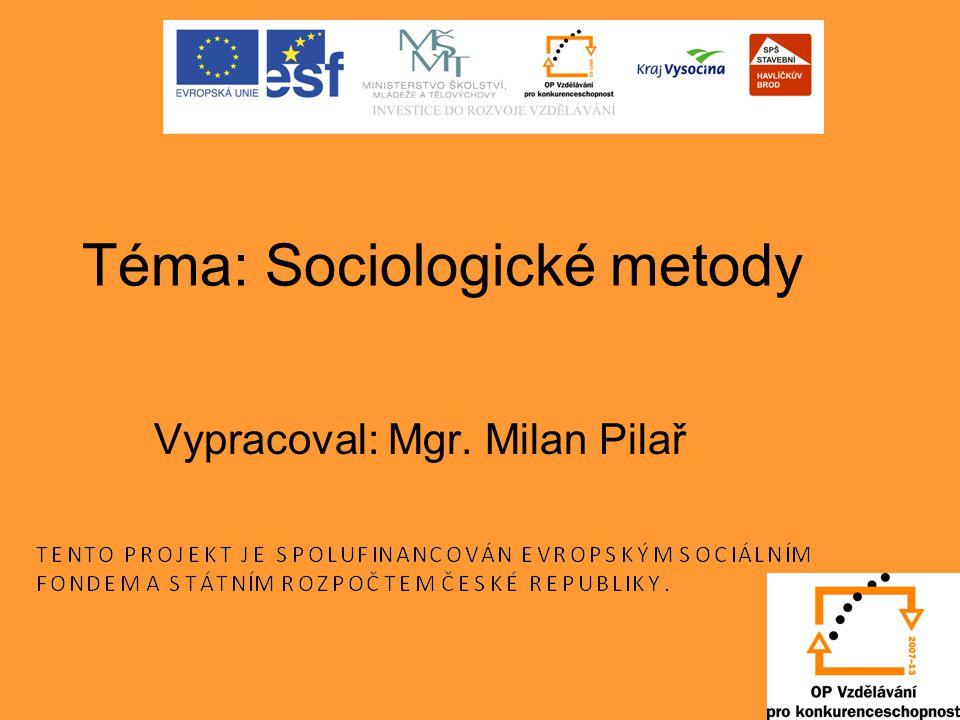 Téma: Sociologické metody Vypracoval: Mgr. Milan Pilař