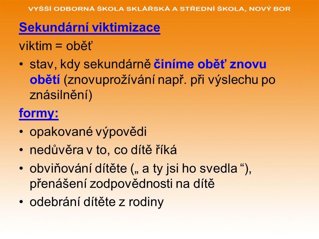 Sekundární viktimizace viktim = oběť stav, kdy sekundárně činíme oběť znovu obětí (znovuprožívání např. při výslechu po znásilnění) formy: opakované v