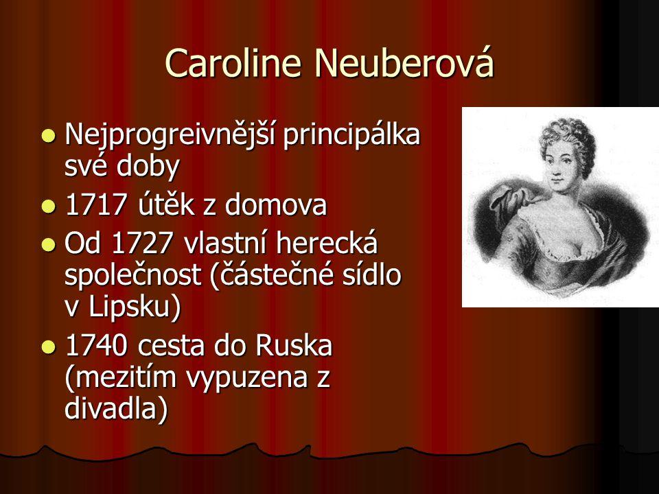 Caroline Neuberová Nejprogreivnější principálka své doby Nejprogreivnější principálka své doby 1717 útěk z domova 1717 útěk z domova Od 1727 vlastní herecká společnost (částečné sídlo v Lipsku) Od 1727 vlastní herecká společnost (částečné sídlo v Lipsku) 1740 cesta do Ruska (mezitím vypuzena z divadla) 1740 cesta do Ruska (mezitím vypuzena z divadla)